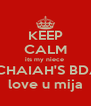 KEEP CALM its my niece  MICHAIAH'S BDAY love u mija - Personalised Poster A4 size