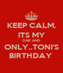 KEEP CALM, ITS MY ONE AND ONLY..TONI'S BIRTHDAY  - Personalised Poster A4 size