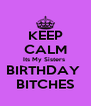 KEEP CALM Its My Sisters  BIRTHDAY  BITCHES - Personalised Poster A4 size