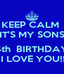 KEEP CALM  IT'S MY SONS  4th  BIRTHDAY  I LOVE YOU!! - Personalised Poster A4 size