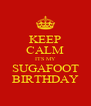 KEEP CALM ITS MY SUGAFOOT BIRTHDAY - Personalised Poster A4 size