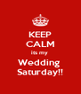 KEEP CALM its my  Wedding  Saturday!! - Personalised Poster A4 size