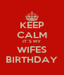 KEEP CALM IT`S MY WIFES BIRTHDAY - Personalised Poster A4 size