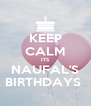 KEEP CALM ITS NAUFAL'S BIRTHDAYS  - Personalised Poster A4 size