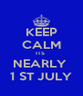 KEEP CALM ITS  NEARLY  1 ST JULY - Personalised Poster A4 size