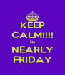 KEEP CALM!!!! its NEARLY FRIDAY - Personalised Poster A4 size