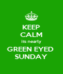 KEEP CALM its nearly GREEN EYED  SUNDAY - Personalised Poster A4 size