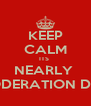 KEEP CALM ITS  NEARLY  MODERATION DAY - Personalised Poster A4 size