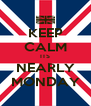 KEEP CALM ITS NEARLY MONDAY - Personalised Poster A4 size