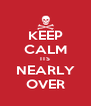 KEEP CALM ITS NEARLY OVER - Personalised Poster A4 size