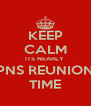 KEEP CALM ITS NEARLY  PNS REUNION TIME - Personalised Poster A4 size