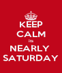 KEEP CALM its NEARLY  SATURDAY - Personalised Poster A4 size