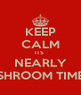 KEEP CALM ITS  NEARLY SHROOM TIME - Personalised Poster A4 size
