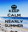 KEEP CALM ITS NEARLY SUMMER - Personalised Poster A4 size
