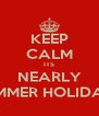 KEEP CALM ITS NEARLY SUMMER HOLIDAYS - Personalised Poster A4 size