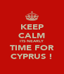 KEEP CALM ITS NEARLY TIME FOR CYPRUS ! - Personalised Poster A4 size