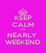 KEEP CALM ITS NEARLY  WEEKEND - Personalised Poster A4 size