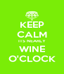 KEEP CALM ITS NEARLY WINE O'CLOCK - Personalised Poster A4 size