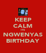 KEEP CALM ITS NGWENYAS BIRTHDAY - Personalised Poster A4 size