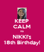 KEEP CALM Its NIKKI's 18th Birthday! - Personalised Poster A4 size