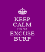 KEEP CALM ITS NO  EXCUSE BURP - Personalised Poster A4 size