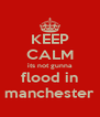 KEEP CALM its not gunna flood in manchester - Personalised Poster A4 size