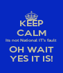 KEEP CALM Its not National IT's fault OH WAIT YES IT IS! - Personalised Poster A4 size