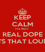 KEEP CALM ITS NOT  REAL DOPE ITS THAT LOUD - Personalised Poster A4 size