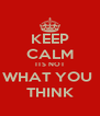 KEEP CALM ITS NOT WHAT YOU  THINK - Personalised Poster A4 size