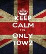 KEEP CALM ITS ONLY 10W2 - Personalised Poster A4 size