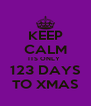 KEEP CALM ITS ONLY  123 DAYS TO XMAS - Personalised Poster A4 size
