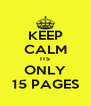 KEEP CALM ITS ONLY 15 PAGES - Personalised Poster A4 size