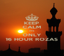 KEEP CALM ITS ONLY 16 HOUR ROZAS - Personalised Poster A4 size