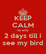 KEEP CALM its only 2 days till i see my bird - Personalised Poster A4 size