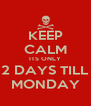 KEEP CALM ITS ONLY 2 DAYS TILL MONDAY - Personalised Poster A4 size