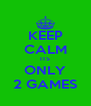 KEEP CALM ITS ONLY 2 GAMES - Personalised Poster A4 size