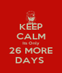 KEEP CALM Its Only 26 MORE DAYS  - Personalised Poster A4 size