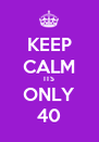 KEEP CALM ITS ONLY 40 - Personalised Poster A4 size