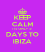 KEEP CALM ITS ONLY 51 DAYS TO IBIZA - Personalised Poster A4 size