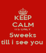 KEEP CALM ITS ONLY 5weeks till i see you  - Personalised Poster A4 size