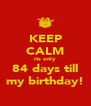 KEEP CALM its only 84 days till my birthday! - Personalised Poster A4 size