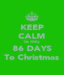 KEEP CALM Its Only 86 DAYS To Christmas - Personalised Poster A4 size