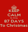 KEEP CALM Its Only 87 DAYS To Christmas - Personalised Poster A4 size