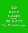 KEEP CALM Its Only 88 DAYS To Christmas - Personalised Poster A4 size