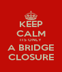 KEEP CALM ITS ONLY A BRIDGE CLOSURE - Personalised Poster A4 size