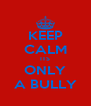 KEEP CALM ITS ONLY A BULLY - Personalised Poster A4 size