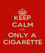 KEEP CALM ITS ONLY A CIGARETTE - Personalised Poster A4 size