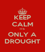 KEEP CALM ITS ONLY A DROUGHT - Personalised Poster A4 size