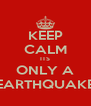 KEEP CALM ITS ONLY A EARTHQUAKE - Personalised Poster A4 size