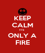 KEEP CALM ITS  ONLY A FIRE - Personalised Poster A4 size